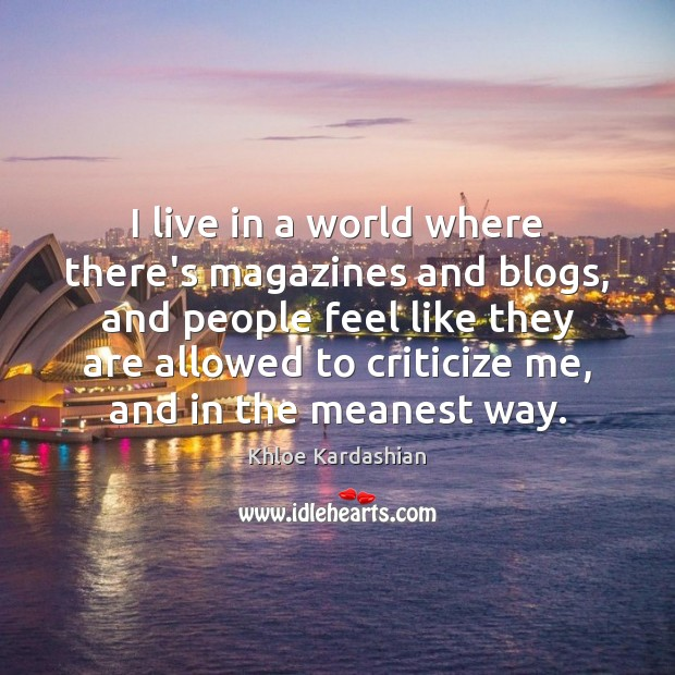 I live in a world where there's magazines and blogs, and people Criticize Quotes Image