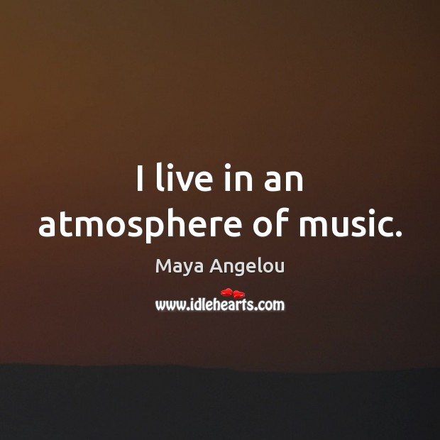 Image, I live in an atmosphere of music.