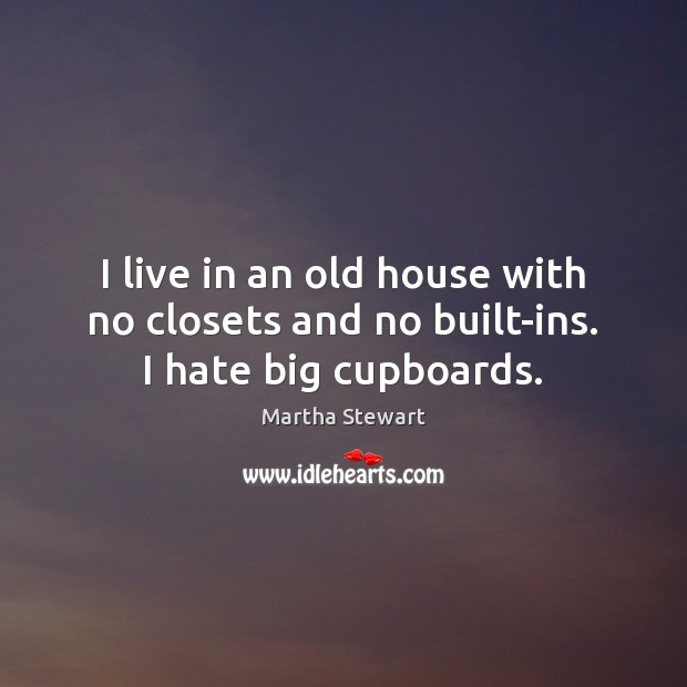 I live in an old house with no closets and no built-ins. I hate big cupboards. Martha Stewart Picture Quote