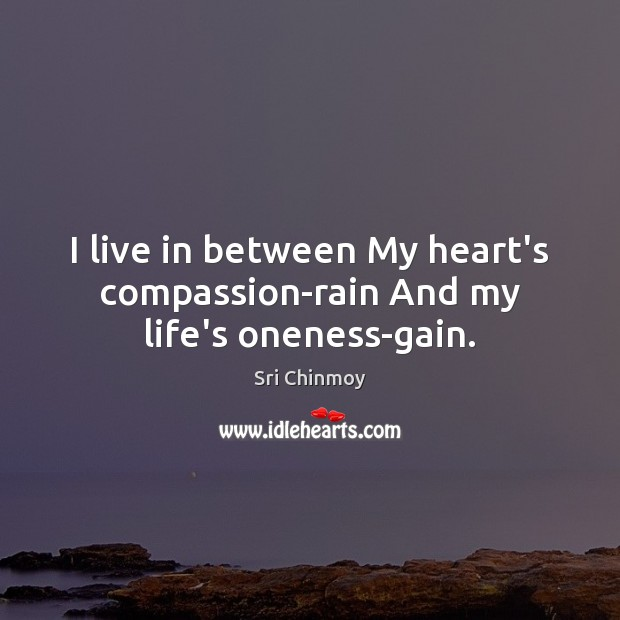 I live in between My heart's compassion-rain And my life's oneness-gain. Sri Chinmoy Picture Quote