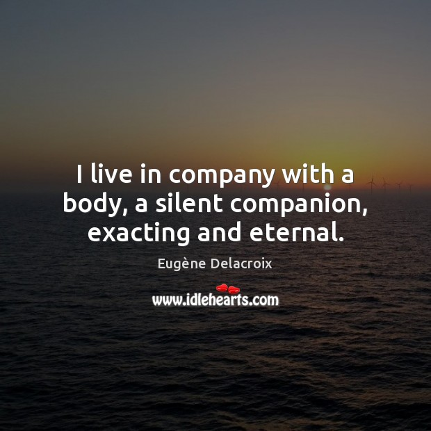 I live in company with a body, a silent companion, exacting and eternal. Silent Quotes Image