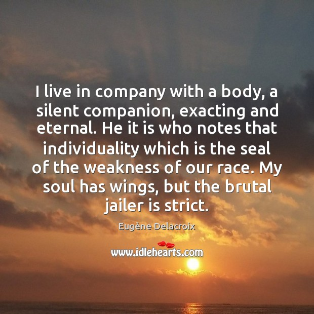 I live in company with a body, a silent companion, exacting and Eugène Delacroix Picture Quote