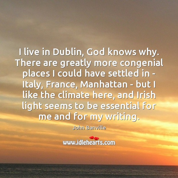 I live in Dublin, God knows why. There are greatly more congenial John Banville Picture Quote