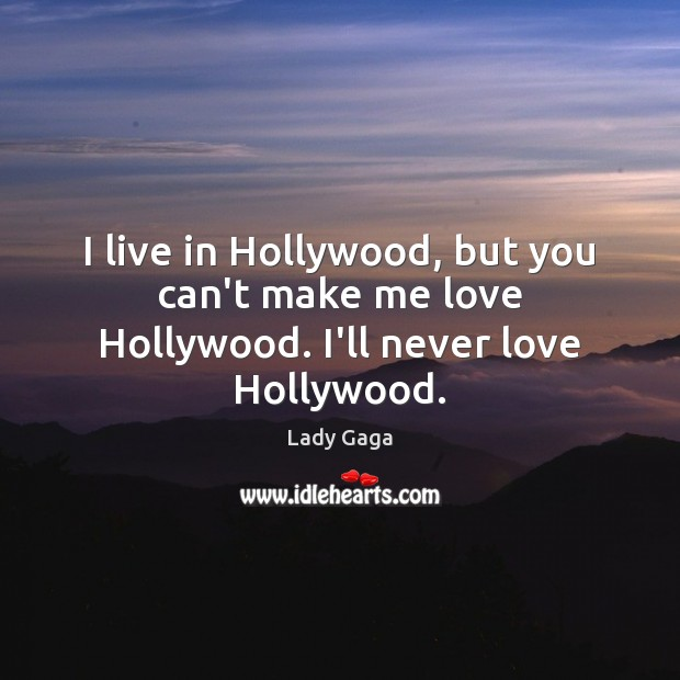 I live in Hollywood, but you can't make me love Hollywood. I'll never love Hollywood. Lady Gaga Picture Quote