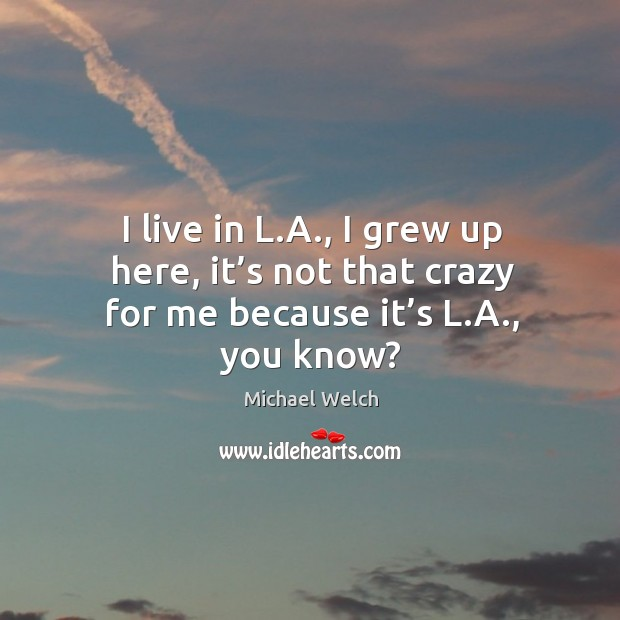 I live in l.a., I grew up here, it's not that crazy for me because it's l.a., you know? Image