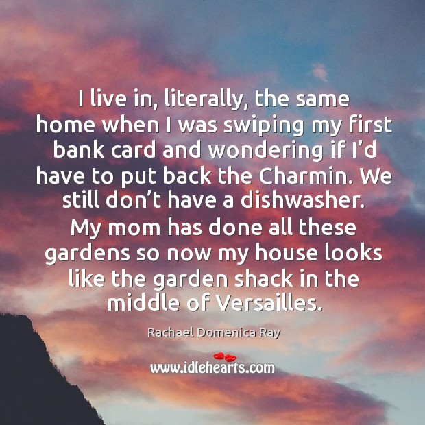 I live in, literally, the same home when I was swiping my first bank card and wondering Rachael Domenica Ray Picture Quote