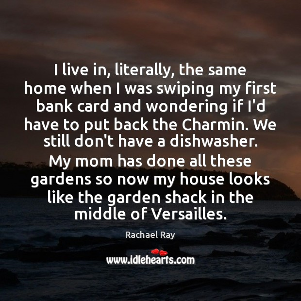 I live in, literally, the same home when I was swiping my Rachael Ray Picture Quote