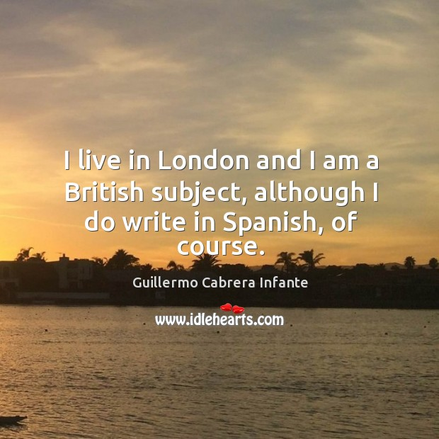 I live in london and I am a british subject, although I do write in spanish, of course. Image