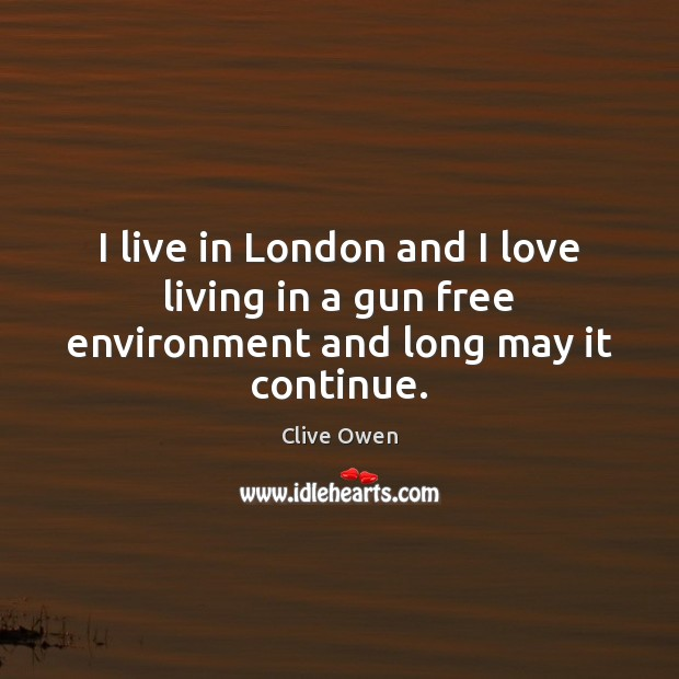 I live in London and I love living in a gun free environment and long may it continue. Clive Owen Picture Quote