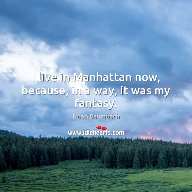 I live in Manhattan now, because, in a way, it was my fantasy. Noah Baumbach Picture Quote