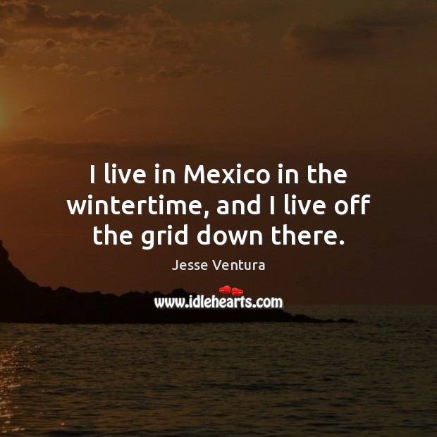 I live in Mexico in the wintertime, and I live off the grid down there. Jesse Ventura Picture Quote