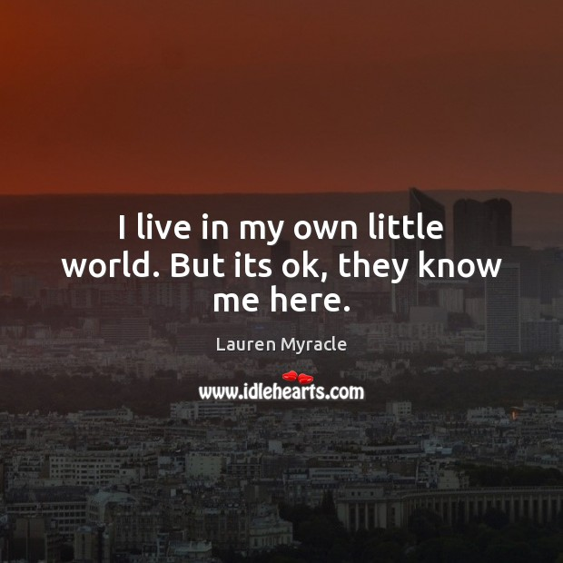 I live in my own little world. But its ok, they know me here. Lauren Myracle Picture Quote