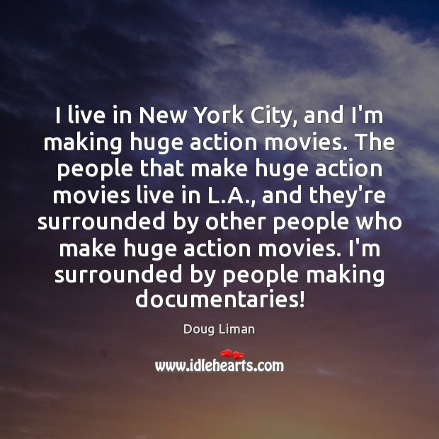 I live in New York City, and I'm making huge action movies. Image