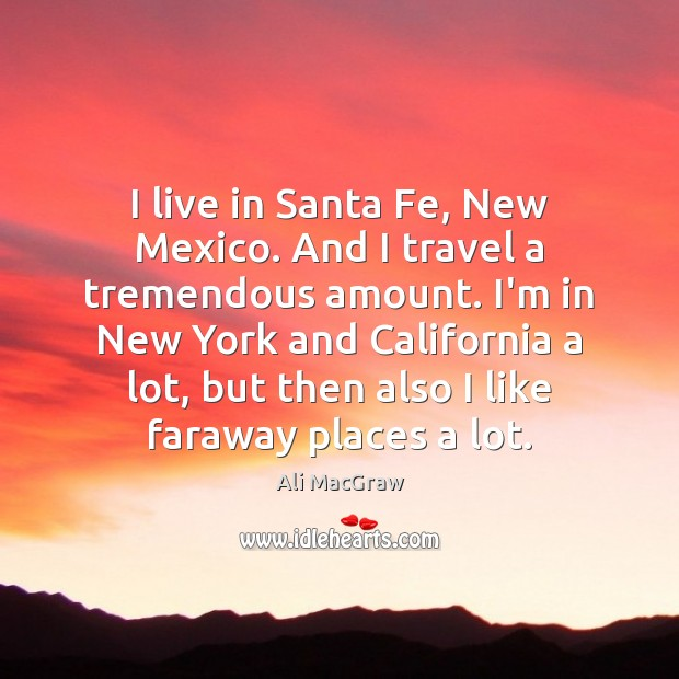 Image, I live in Santa Fe, New Mexico. And I travel a tremendous