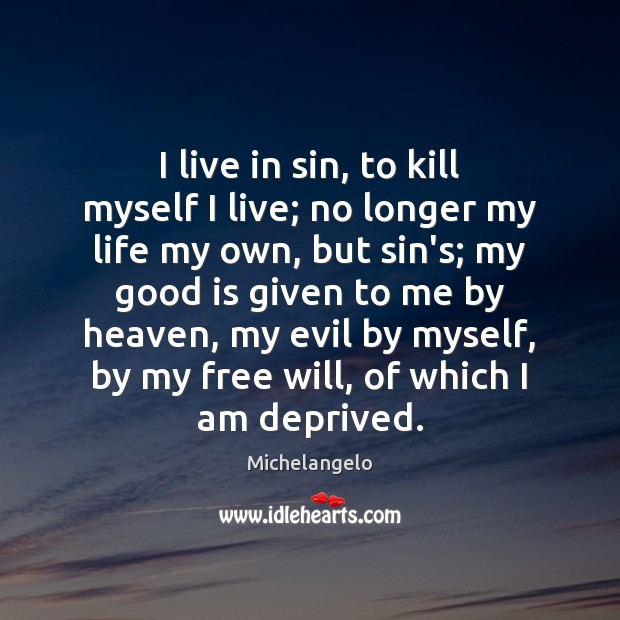 I live in sin, to kill myself I live; no longer my Michelangelo Picture Quote