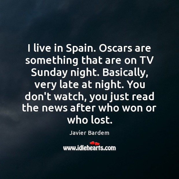 I live in Spain. Oscars are something that are on TV Sunday Javier Bardem Picture Quote