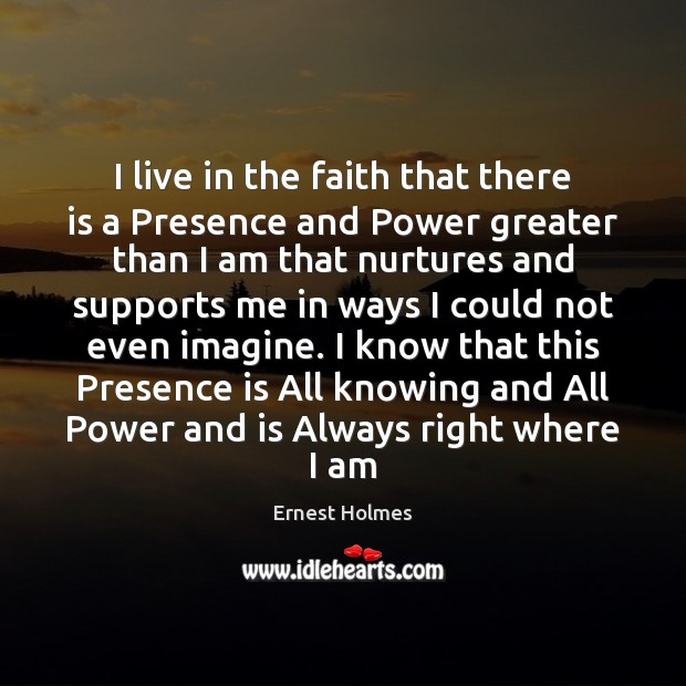 I live in the faith that there is a Presence and Power Ernest Holmes Picture Quote
