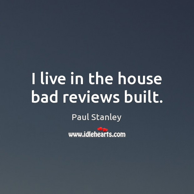 I live in the house bad reviews built. Paul Stanley Picture Quote