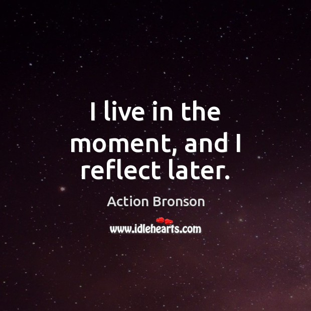 I live in the moment, and I reflect later. Action Bronson Picture Quote