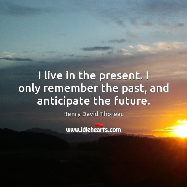 Image, I live in the present. I only remember the past, and anticipate the future.