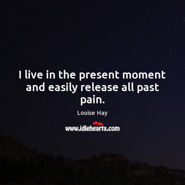 I live in the present moment and easily release all past pain. Louise Hay Picture Quote