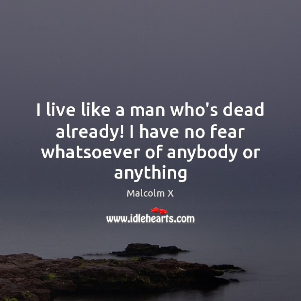 I live like a man who's dead already! I have no fear whatsoever of anybody or anything Malcolm X Picture Quote