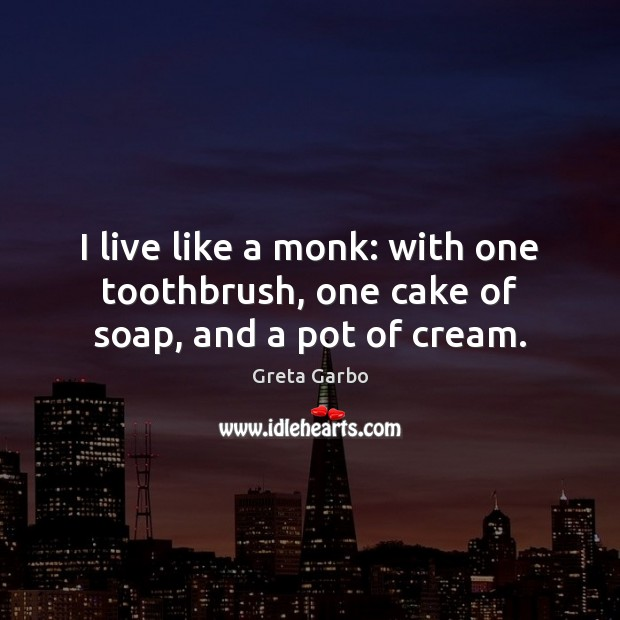 I live like a monk: with one toothbrush, one cake of soap, and a pot of cream. Greta Garbo Picture Quote