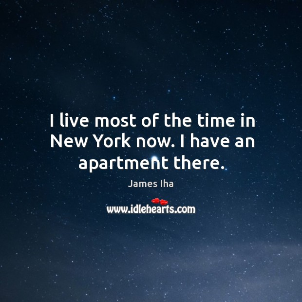 I live most of the time in new york now. I have an apartment there. James Iha Picture Quote