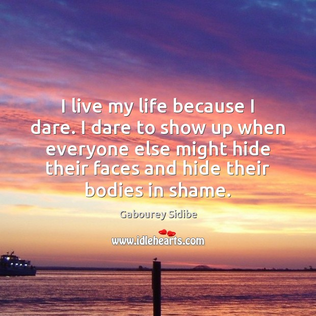 I live my life because I dare. I dare to show up Gabourey Sidibe Picture Quote