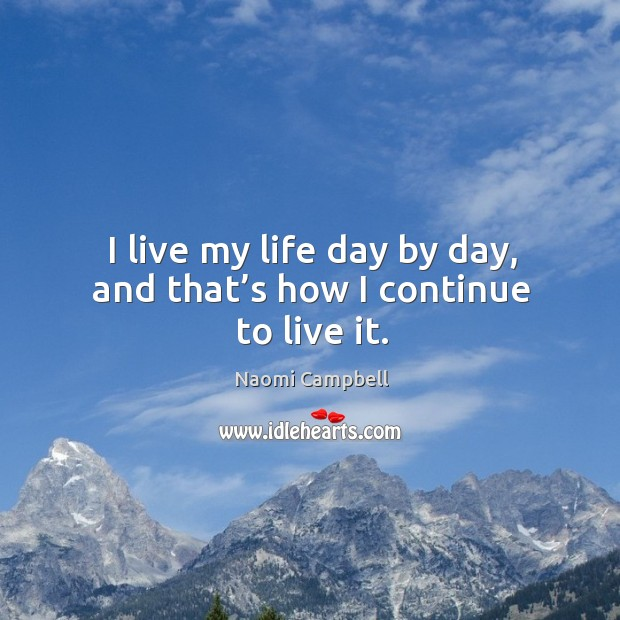 I live my life day by day, and that's how I continue to live it. Image