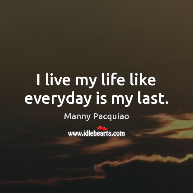 I live my life like everyday is my last. Manny Pacquiao Picture Quote