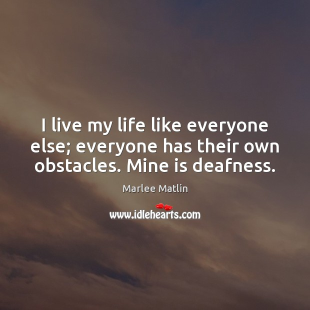 I live my life like everyone else; everyone has their own obstacles. Mine is deafness. Marlee Matlin Picture Quote