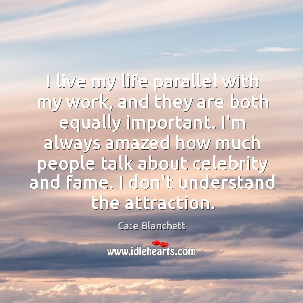 Image, I live my life parallel with my work, and they are both
