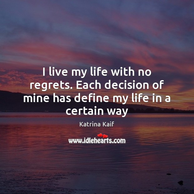 I live my life with no regrets. Each decision of mine has define my life in a certain way Image