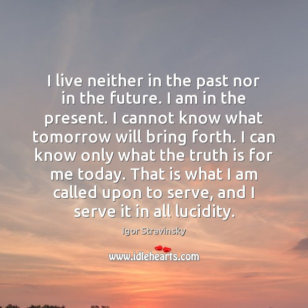 I live neither in the past nor in the future. I am Igor Stravinsky Picture Quote