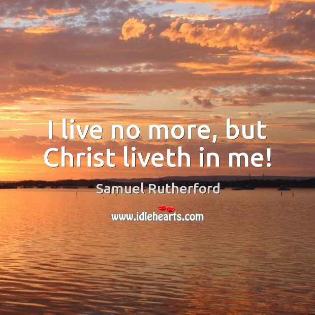 I live no more, but Christ liveth in me! Samuel Rutherford Picture Quote