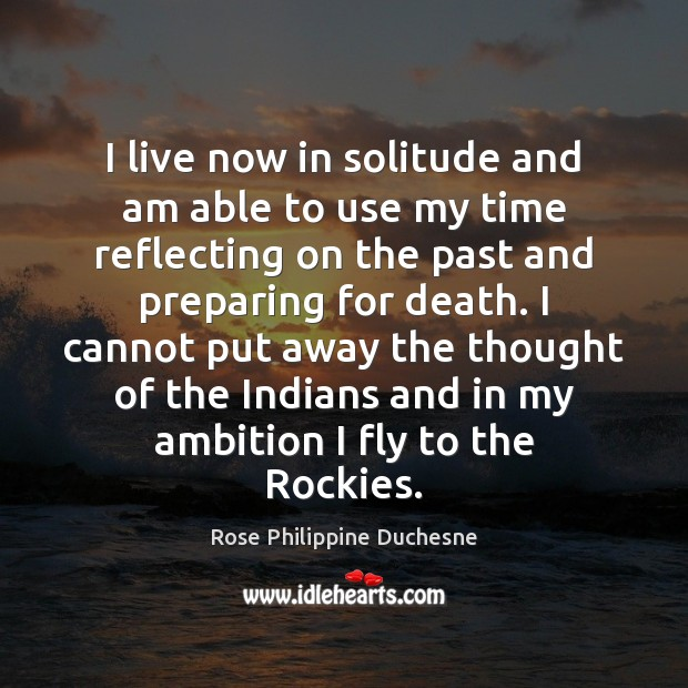 I live now in solitude and am able to use my time Image