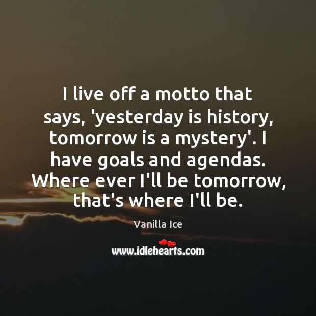 Image, I live off a motto that says, 'yesterday is history, tomorrow is