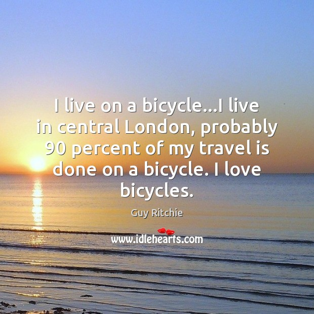 I live on a bicycle…I live in central London, probably 90 percent Image