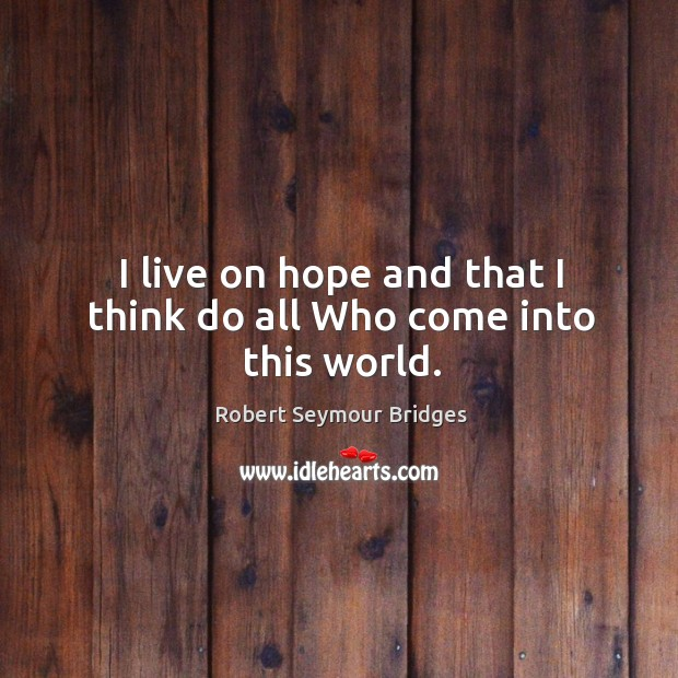 I live on hope and that I think do all who come into this world. Image