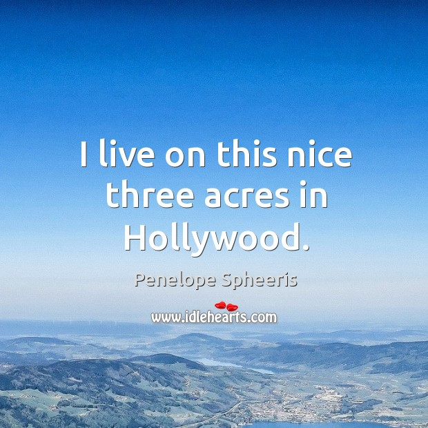I live on this nice three acres in hollywood. Penelope Spheeris Picture Quote
