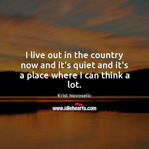 I live out in the country now and it's quiet and it's a place where I can think a lot. Image
