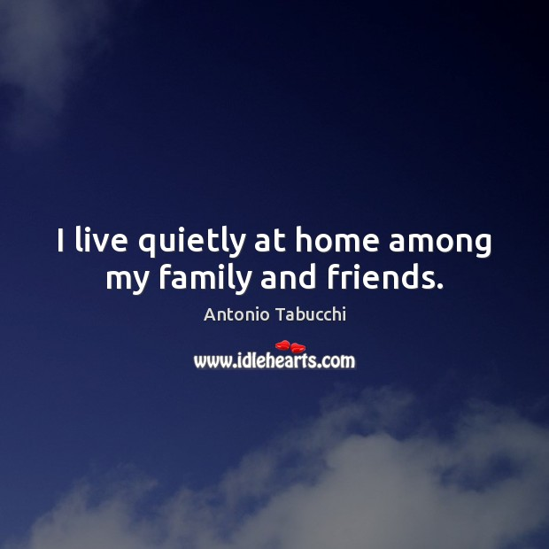 I live quietly at home among my family and friends. Antonio Tabucchi Picture Quote
