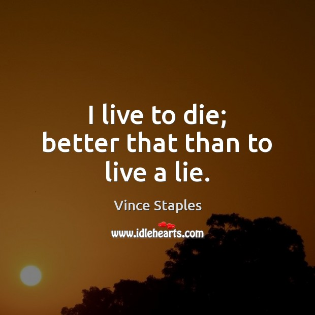 I live to die; better that than to live a lie. Vince Staples Picture Quote