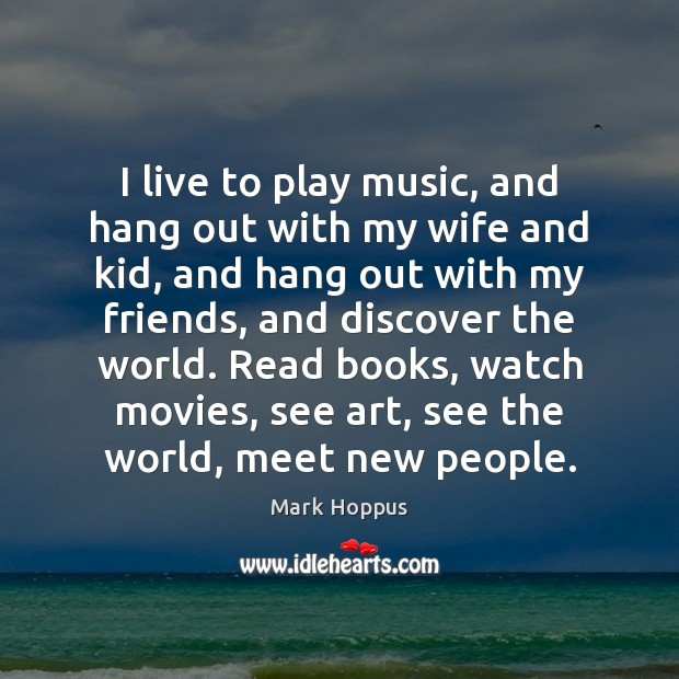 I live to play music, and hang out with my wife and Image