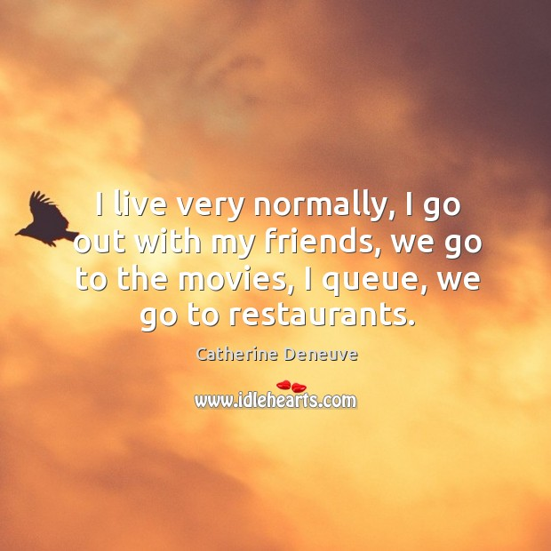 I live very normally, I go out with my friends, we go to the movies, I queue, we go to restaurants. Image