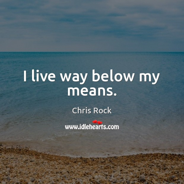 I live way below my means. Chris Rock Picture Quote