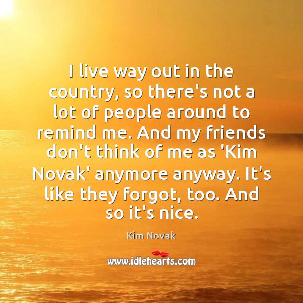 I live way out in the country, so there's not a lot Kim Novak Picture Quote