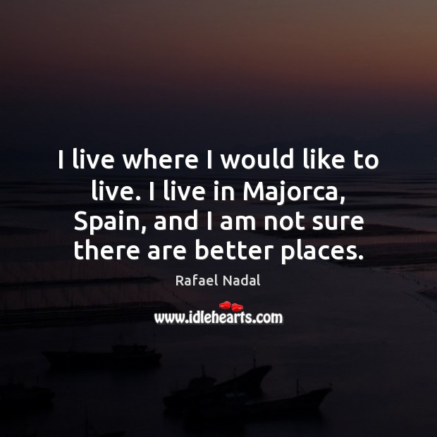 I live where I would like to live. I live in Majorca, Rafael Nadal Picture Quote