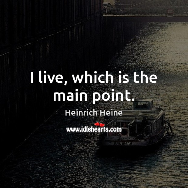 I live, which is the main point. Heinrich Heine Picture Quote